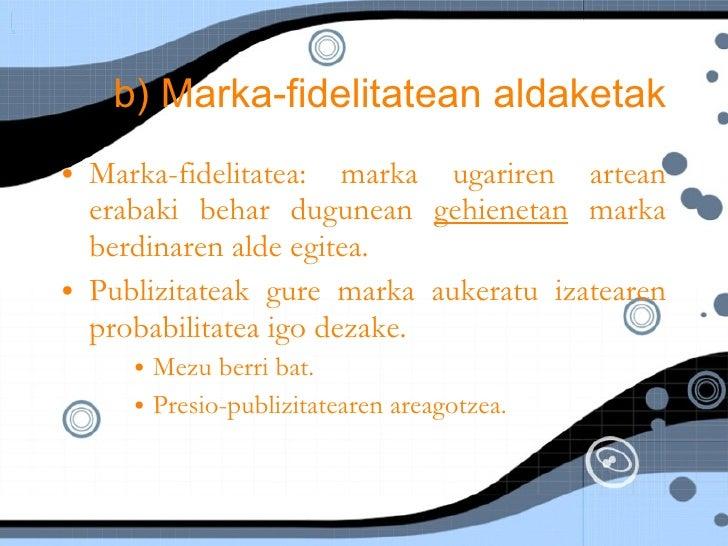 b) Marka-fidelitatean aldaketak <ul><li>Marka-fidelitatea: marka ugariren artean erabaki behar dugunean  gehienetan  marka...