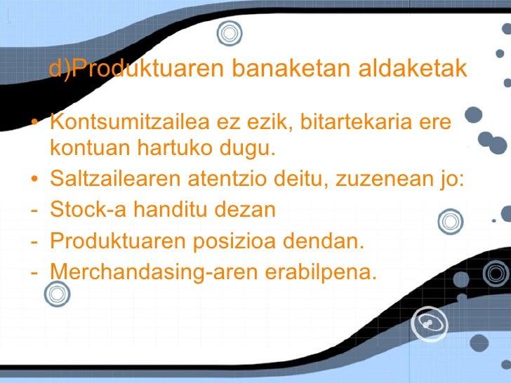 d)Produktuaren banaketan aldaketak   <ul><li>Kontsumitzailea ez ezik, bitartekaria ere kontuan hartuko dugu. </li></ul><ul...