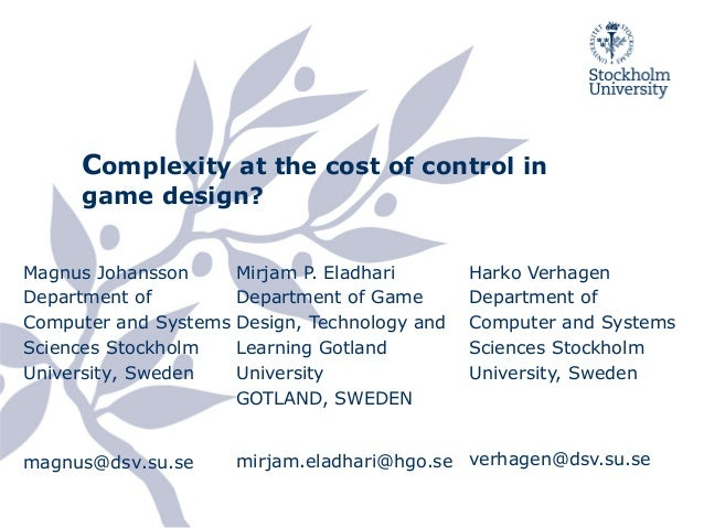 Complexity at the cost of control in game design? Magnus Johansson Department of Computer and Systems Sciences Stockholm U...