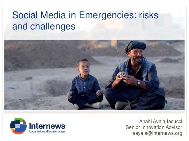 Social Media in Emergencies: risks and challenges  Anahi Ayala Iacucci Senior Innovation Advisor aayala@internews.org