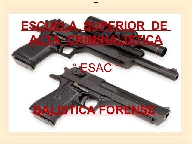 "ESCUELA SUPERIOR DE ALTA CRIMINALISTICA  ""ESAC""  BALISTICA FORENSE"