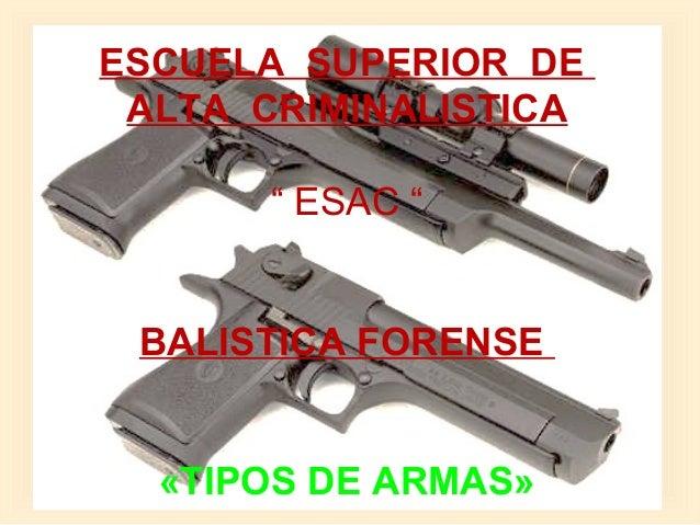 """ESCUELA SUPERIOR DE ALTA CRIMINALISTICA  """"ESAC""""  BALISTICA FORENSE «TIPOS DE ARMAS»"""