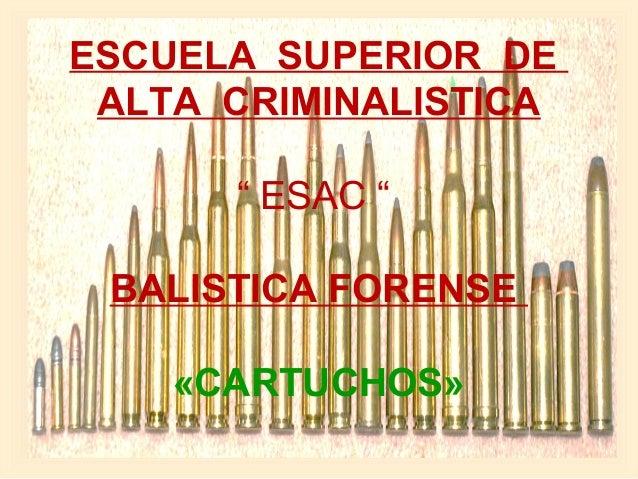 """ESCUELA SUPERIOR DE ALTA CRIMINALISTICA  """"ESAC""""  BALISTICA FORENSE «CARTUCHOS»"""