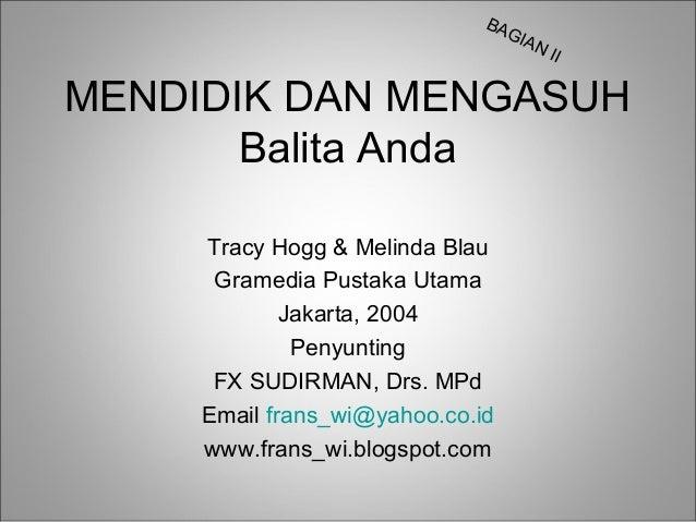 BA GIA N  II  MENDIDIK DAN MENGASUH Balita Anda Tracy Hogg & Melinda Blau Gramedia Pustaka Utama Jakarta, 2004 Penyunting ...