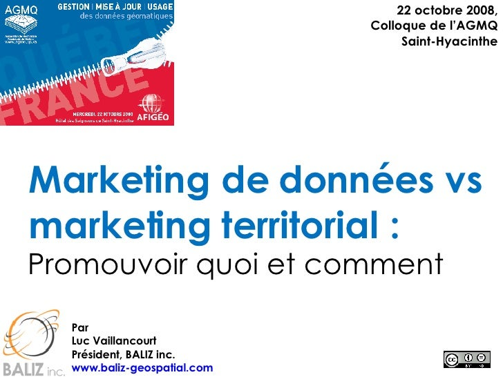 Marketing de données vs marketing territorial : Promouvoir quoi et comment 22 octobre 2008, Colloque de l'AGMQ Saint-Hyaci...