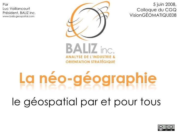 le géospatial par et pour tous 5 juin 2008, Colloque du CGQ VisionGÉOMATIQUE08 Par Luc Vaillancourt Président, BALIZ inc. ...