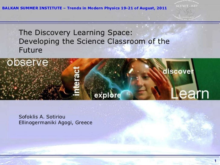 The Discovery Learning Space: Developing the Science Classroom of the Future Sofoklis A. Sotiriou Ellinogermaniki Agogi, G...