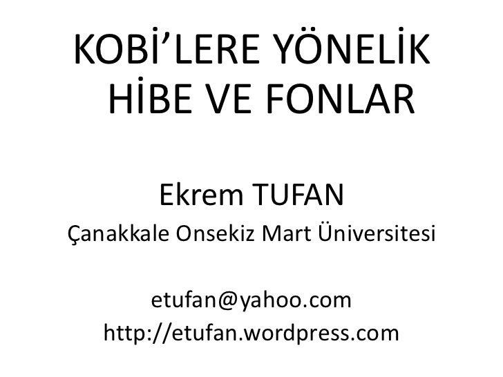 KOBİ'LERE YÖNELİK HİBE VE FONLAR        Ekrem TUFANÇanakkale Onsekiz Mart Üniversitesi        etufan@yahoo.com   http://et...