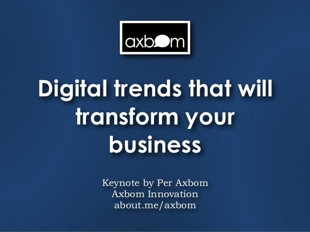 Digital trends that will   transform your       business      Keynote by Per Axbom        Axbom Innovation        about.me...