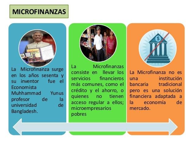 MICROFINANZAS  La Microfinanza surge  en los años sesenta y  su inventor fue el  Economista  Muhhammad Yunus  profesor de ...