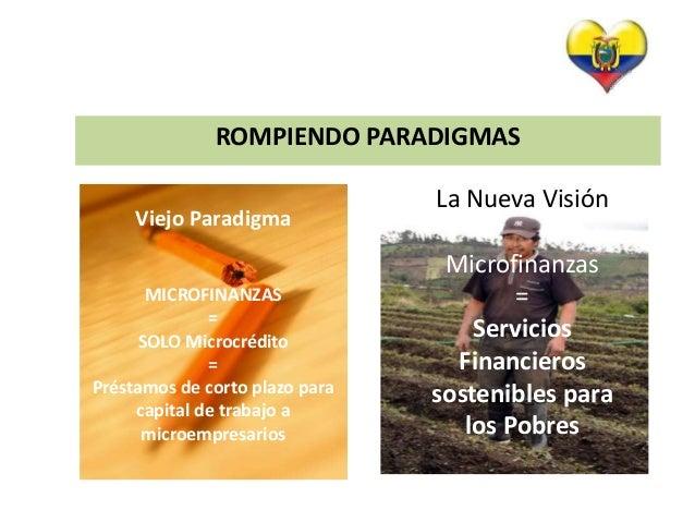 ROMPIENDO PARADIGMAS  La Nueva Visión  Microfinanzas  =  Servicios  Financieros  sostenibles para  los Pobres  Viejo Parad...