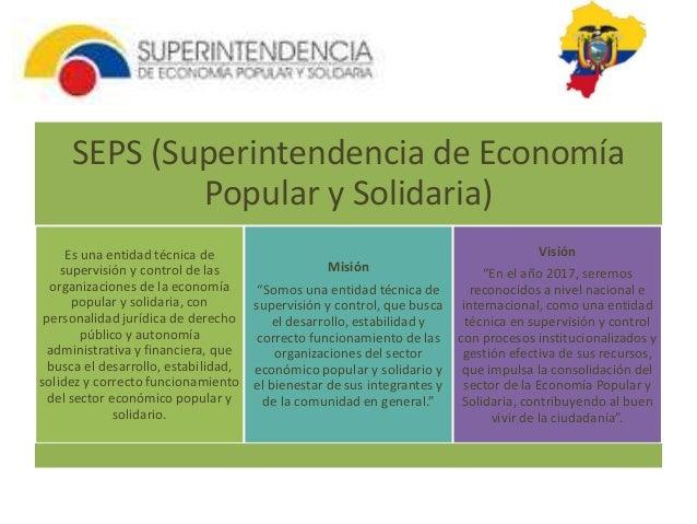 SEPS (Superintendencia de Economía  Popular y Solidaria)  Es una entidad técnica de  supervisión y control de las  organiz...