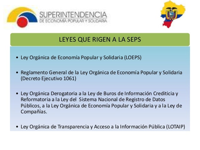 LEYES QUE RIGEN A LA SEPS  • Ley Orgánica de Economía Popular y Solidaria (LOEPS)  • Reglamento General de la Ley Orgánica...