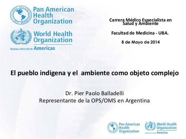 El pueblo indigena y el ambiente como objeto complejo Dr. Pier Paolo Balladelli Representante de la OPS/OMS en Argentina C...
