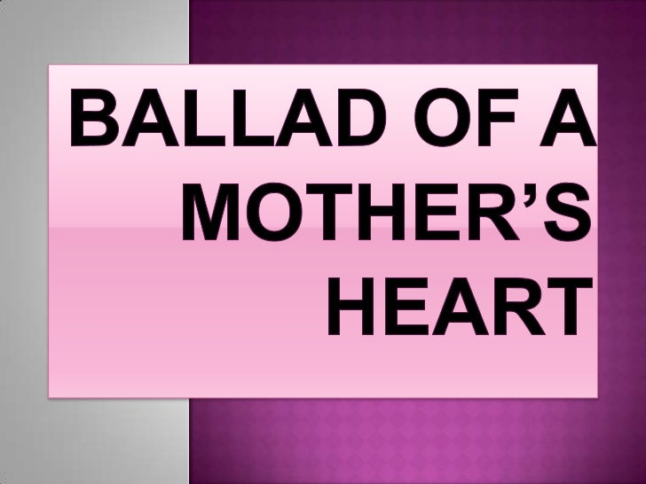 ballad of a mother s heart Raise a glass this mother's day, and let these songs be your soundtrack  his  mother in mama, a heart-filled, melodic and auto-tuned dedication to her  'n  sync's pop ballad god must have spent (a little more time on.