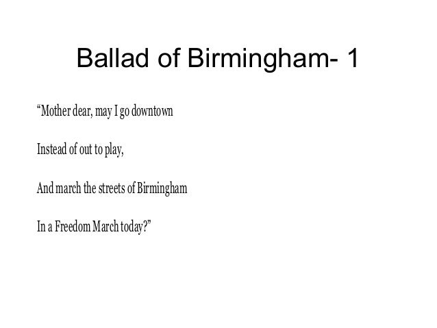 essay on ballad of birmingham Analysis: ballad of birmingham in ballad of birmingham, dudley randall illustrates a conflict between a child who wishes to march for civil rights and.