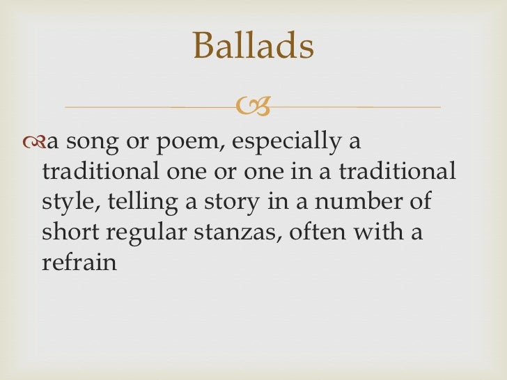 Ballads<br />a song or poem, especially a traditional one or one in a traditional style, telling a story in a number of sh...