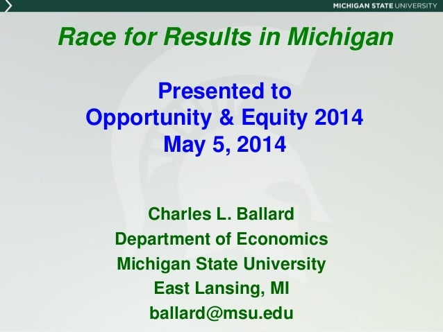 Race for Results in Michigan Presented to Opportunity & Equity 2014 May 5, 2014 Charles L. Ballard Department of Economics...