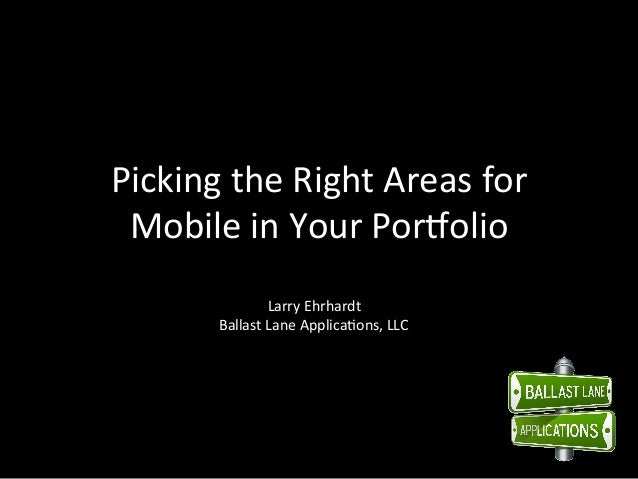 Picking the Right Areas for   Mobile in Your Por7olio                       Larry Ehrhardt        ...
