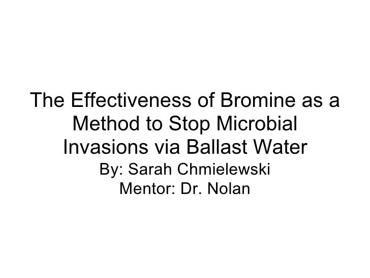 The Effectiveness of Bromine as a Method to Stop Microbial Invasions via Ballast Water By: Sarah Chmielewski Mentor: Dr. N...