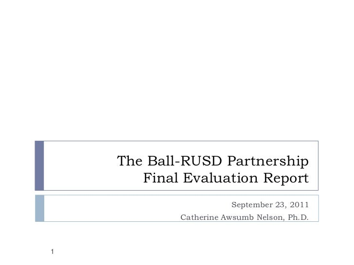 The Ball-RUSD Partnership       Final Evaluation Report                       September 23, 2011            Catherine Awsu...
