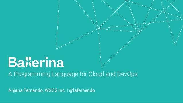A Programming Language for Cloud and DevOps Anjana Fernando, WSO2 Inc. | @lafernando
