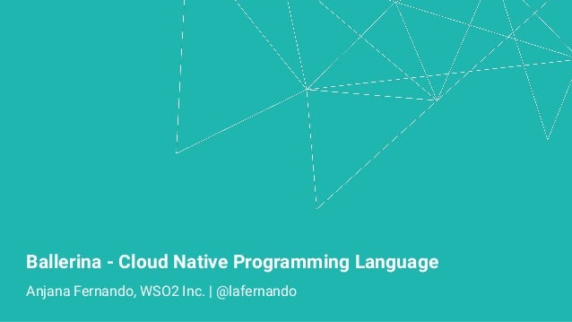 Ballerina - Cloud Native Programming Language Anjana Fernando, WSO2 Inc. | @lafernando