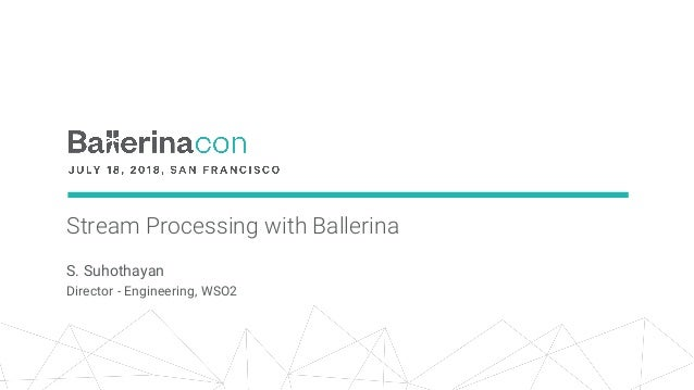Stream Processing with Ballerina S. Suhothayan Director - Engineering, WSO2