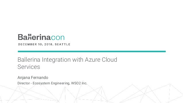 Ballerina Integration with Azure Cloud Services Anjana Fernando Director - Ecosystem Engineering, WSO2 Inc.