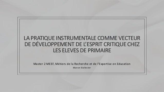 LA PRATIQUE INSTRUMENTALE COMME VECTEUR DE DÉVELOPPEMENT DE L'ESPRIT CRITIQUE CHEZ LES ELEVES DE PRIMAIRE Master 2 MEEF, M...
