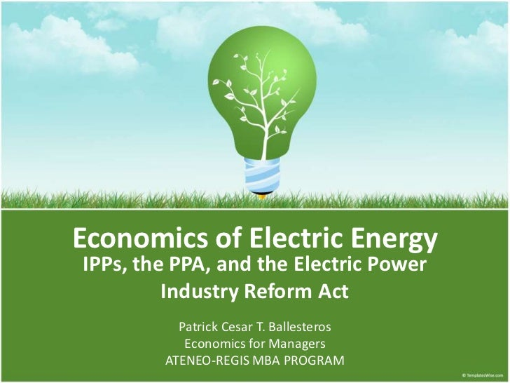 Economics of Electric EnergyIPPs, the PPA, and the Electric Power         Industry Reform Act          Patrick Cesar T. Ba...