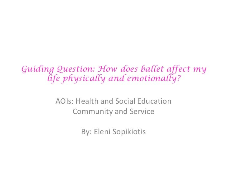 Guiding Question: How does ballet affect my life physically and emotionally?<br />AOIs: Health and Social Education<br />C...