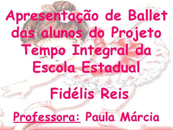 Apresentação de Ballet das alunos do Projeto Tempo Integral da Escola Estadual Fidélis Reis Professora:  Paula Márcia