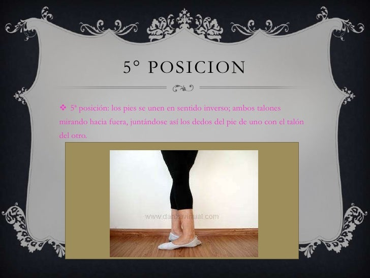 5° POSICION 5ª posición: los pies se unen en sentido inverso; ambos talonesmirando hacia fuera, juntándose así los dedos ...