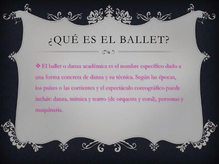 ¿QUÉ ES EL BALLET? El ballet o danza académica es el nombre específico dado auna forma concreta de danza y su técnica. Se...