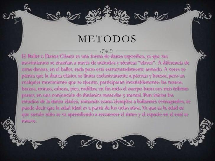 METODOSEl Ballet o Danza Clásica es una forma de danza específica, ya que susmovimientos se enseñan a través de métodos y ...