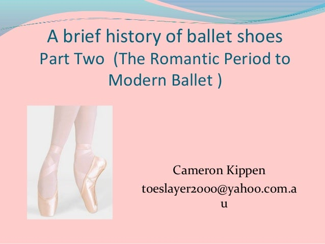 A brief history of ballet shoes  Part Two (The Romantic Period to Modern Ballet )  Cameron Kippen toeslayer2000@yahoo.com....
