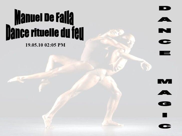 D A N C E  M A G I C Manuel De Falla 19.05.10   02:05 PM Dance rituelle du feu