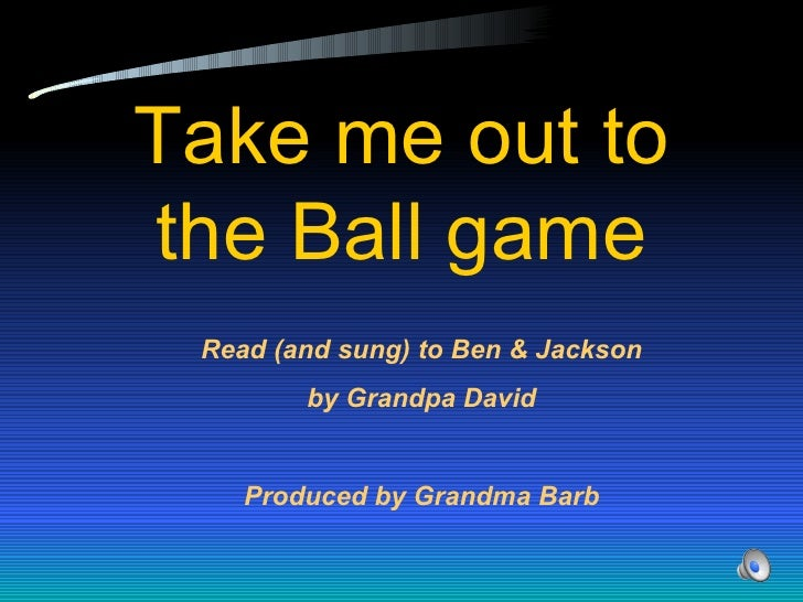 Take me out to the Ball game Read (and sung) to Ben & Jackson by Grandpa David Produced by Grandma Barb