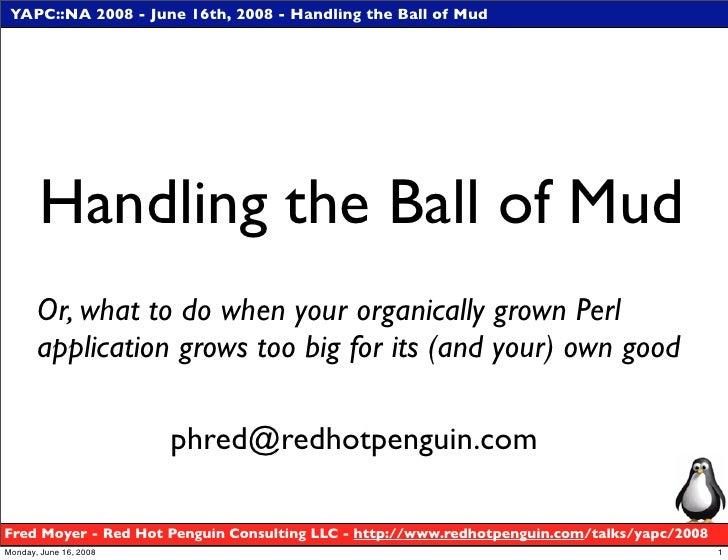 YAPC::NA 2008 - June 16th, 2008 - Handling the Ball of Mud            Handling the Ball of Mud        Or, what to do when ...