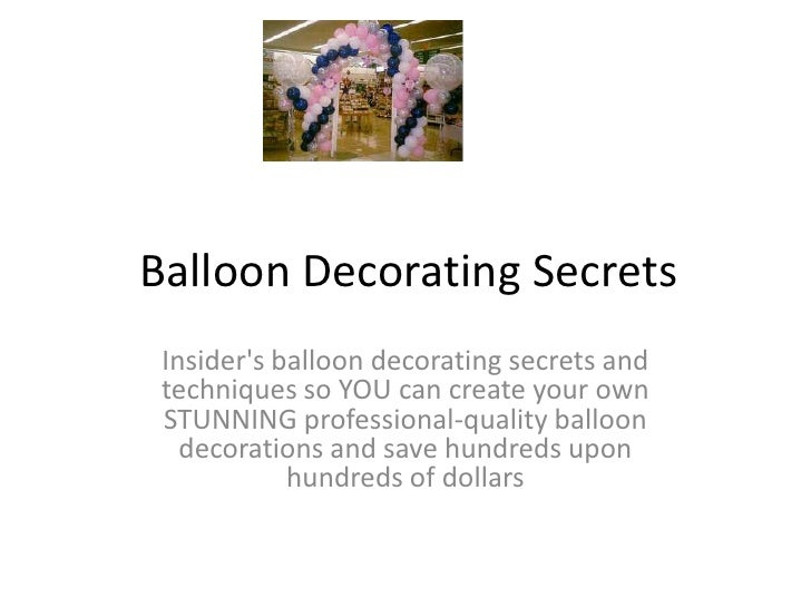 Balloon Decorating Secrets<br />Insider's balloon decorating secrets and techniques so YOU can create your own STUNNING pr...