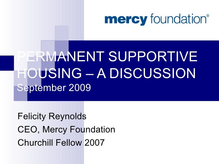 PERMANENT SUPPORTIVE HOUSING – A DISCUSSION September 2009 Felicity Reynolds CEO, Mercy Foundation Churchill Fellow 2007