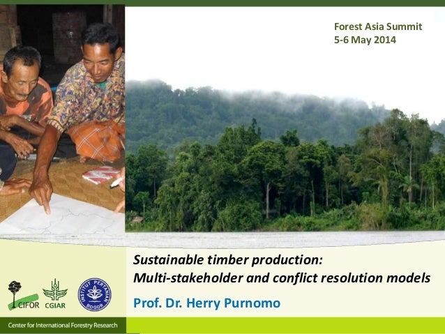 Sustainable timber production: Multi-stakeholder and conflict resolution models Prof. Dr. Herry Purnomo Forest Asia Summit...