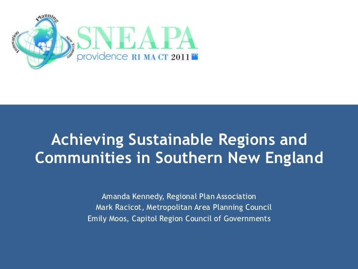 Achieving Sustainable Regions and Communities in Southern New England Amanda Kennedy, Regional Plan Association Mark Racic...