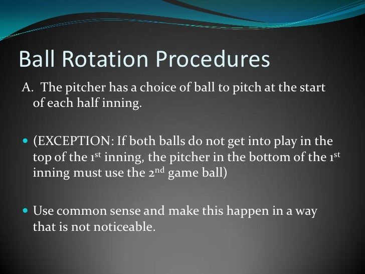 Ball Rotation Procedures<br />A.  The pitcher has a choice of ball to pitch at the start        of each half inning. <br /...