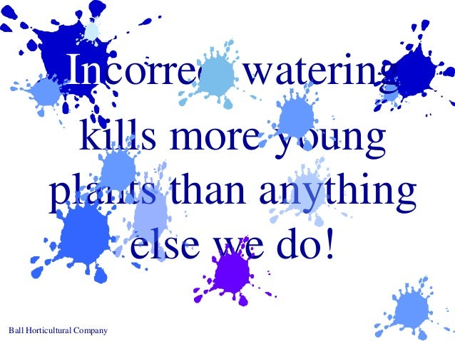 Ball Horticultural Company Incorrect watering kills more young plants than anything else we do!