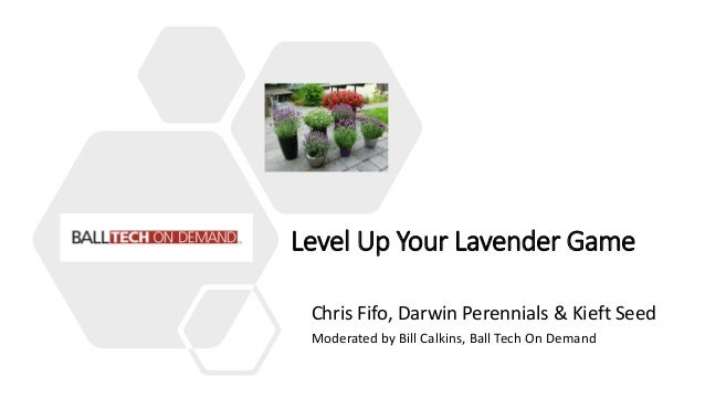 Level Up Your Lavender Game Chris Fifo, Darwin Perennials & Kieft Seed Moderated by Bill Calkins, Ball Tech On Demand