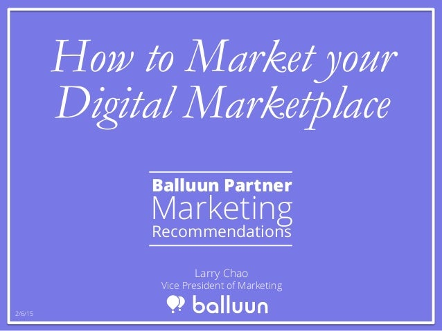 How to Market your Digital Marketplace Balluun Partner Marketing Recommendations Larry Chao Vice President of Marketing 2/...