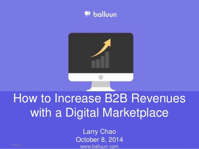 How to Increase B2B Revenues  with a Digital Marketplace  Larry Chao  October 8, 2014  www.balluun.com 10/8/14 1