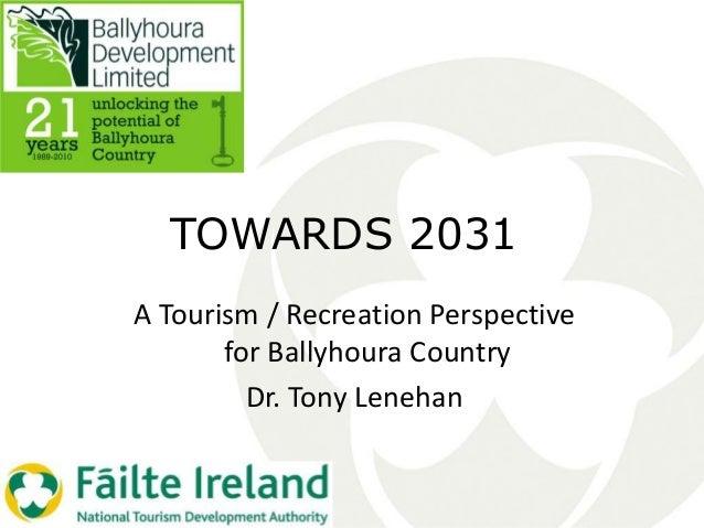 TOWARDS 2031 A Tourism / Recreation Perspective for Ballyhoura Country Dr. Tony Lenehan